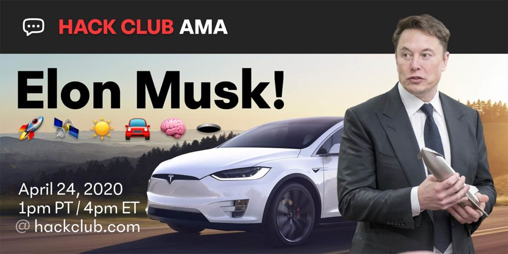 Elon Musk will be live on Hack Club AMA on Apr 24, 2020 at 1pm PT / 4pm ET.